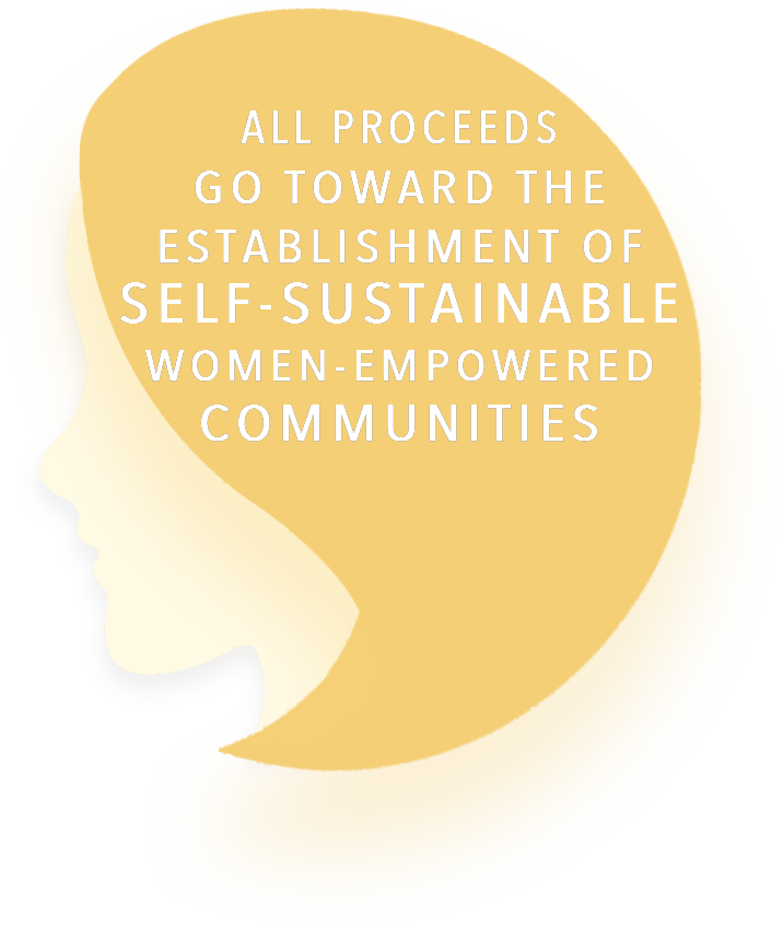 All propceeds go toward the establishment of self-sustainable women-empowered communities